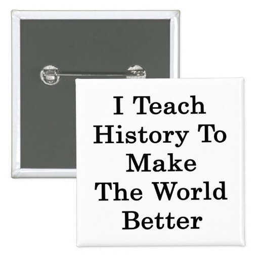 I Teach History To Make The World Better Button