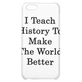 I Teach History To Make The World Better iPhone 5C Cases