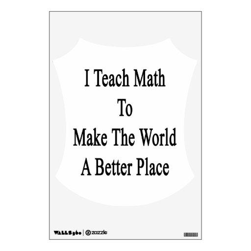 I Teach Math To Make The World A Better Place Wall Decal