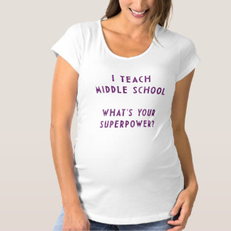 I Teach Middle School What's Your Superpower? Maternity T-Shirt