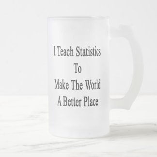 I Teach Statistics To Make The World A Better Plac 16 Oz Frosted Glass Beer Mug