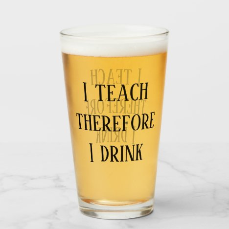 I Teach therefore I drink Funny Teacher Gift Glass