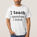 I teach - therefore I drink T Shirt