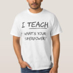 I Teach What Is Your Superpower? Tee Shirts
