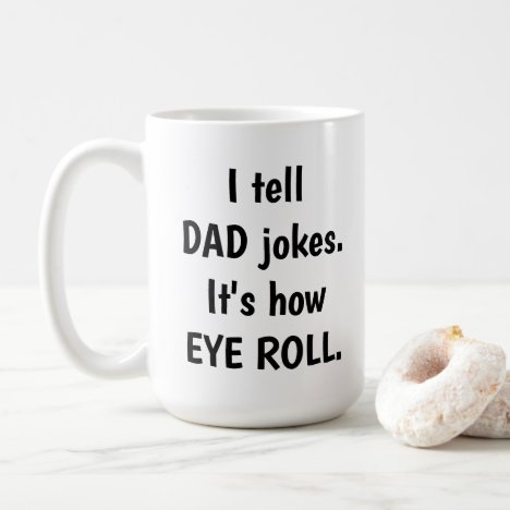 I tell DAD jokes, it's how EYE ROLL Coffee Mug