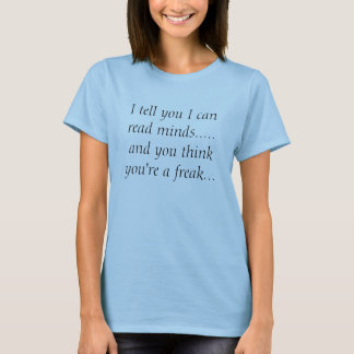 I tell you I can read minds.....and you think y... T-Shirt