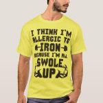 I Think I'm Allergic To Iron. I'm All Swole Up. T-Shirt