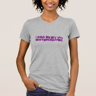 I think it's gay you can't get married tee shirt