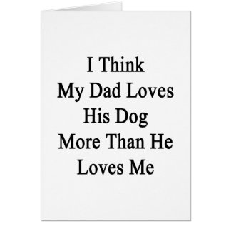 I Think My Dad Loves His Dog More Than He Loves Me Greeting Card