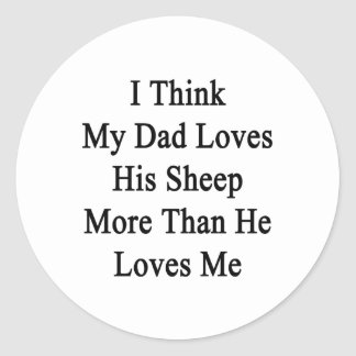 I Think My Dad Loves His Sheep More Than He Loves Round Stickers