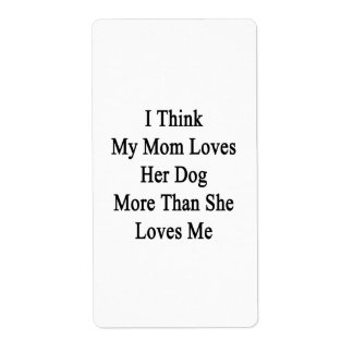 I Think My Mom Loves Her Dog More Than She Loves M Shipping Label