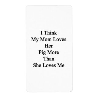I Think My Mom Loves Her Pig More Than She Loves M Custom Shipping Label