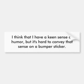 I think that I have a keen sense of humor, but ... Car Bumper Sticker