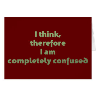 I Think, Therefore I Am Completely Confused Greeting Card