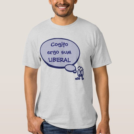 I think therefore I am Liberal T-Shirt