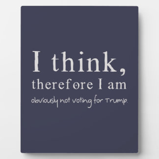 I Think Therefore I Am Obviously Not Voting Trump Plaque