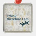 I think therefore I am right Square Ornament