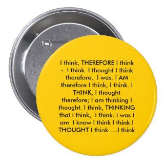 I think, THEREFORE I think -  I think. I though... Pinback Buttons