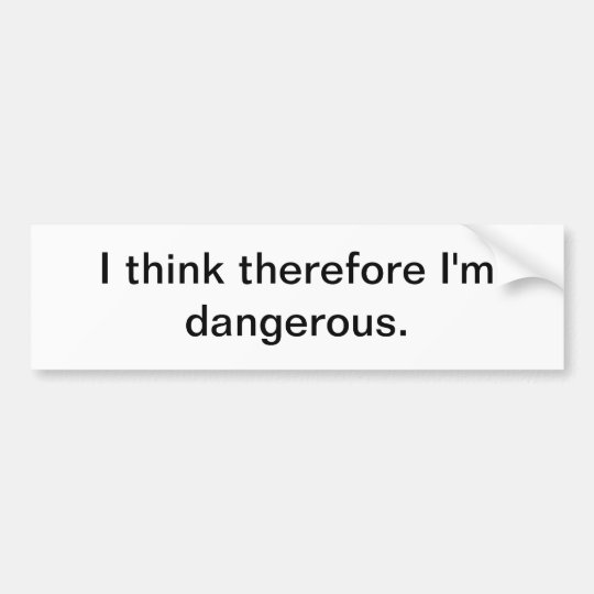 I think therefore I'm dangerous - bumper sticker