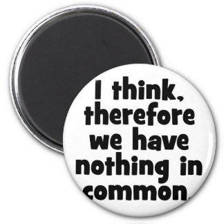 I think, therefore we have nothing in common. 2 inch round magnet