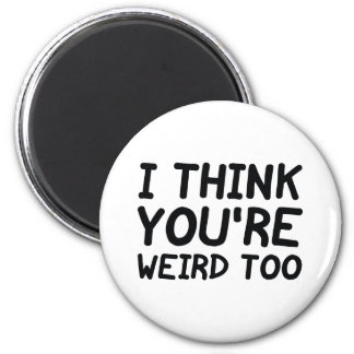 I Think You're Weird Too Magnet