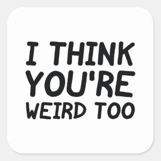 I Think You're Weird Too Square Sticker