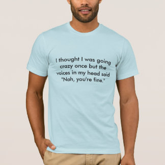 I thought I was going crazy once b... - Customized T-Shirt