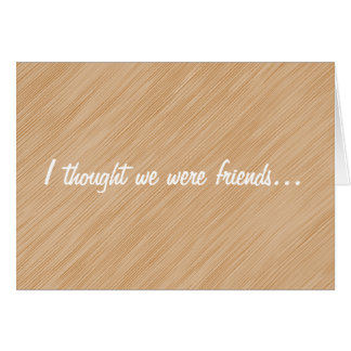 I thought we were friends... card