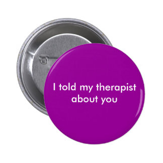 I told my therapist about you pinback buttons