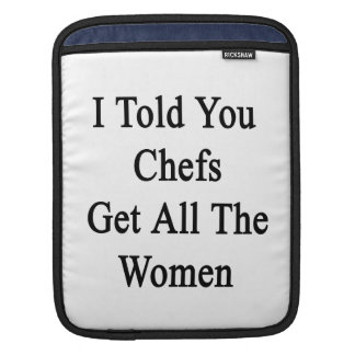I Told You Chefs Get All The Women Sleeve For iPads