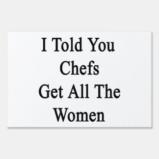 I Told You Chefs Get All The Women Signs