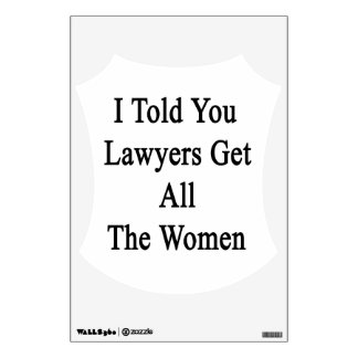 I Told You Lawyers Get All The Women Wall Decals