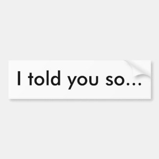 I told you so... bumper sticker