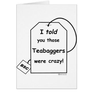 I told you those teabaggers were crazy card