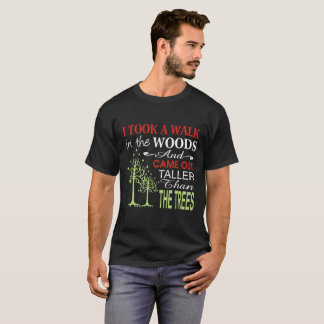 i-took-a-walk-in-the-woods-and-came-out-taller T-Shirt