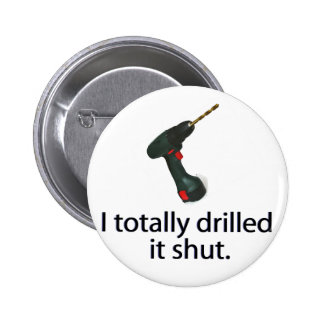 I Totally Drilled It Shut Button