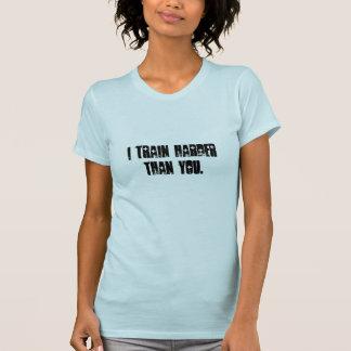 i train harder than you. shirt