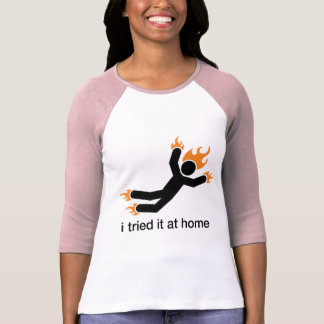 i tried it at home - i do all my own stunts funny tee shirt