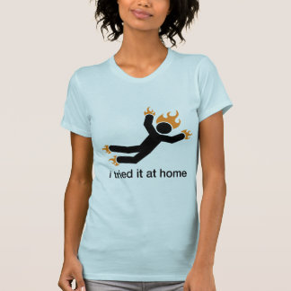 i tried it at home - i do all my own stunts funny tees