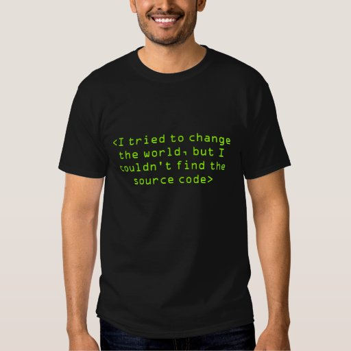 I tried to change the world... but no source code t-shirts