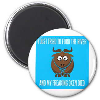 I Tried To Ford The River And My Freaking Oxen Die 2 Inch Round Magnet