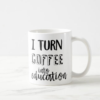 I Turn Coffee Into Education Coffee Mug