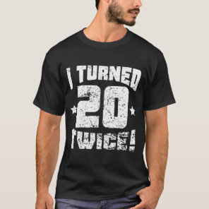 I Turned 20 Twice! 40th Birthday T-Shirt