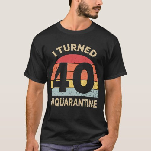 I Turned 40 In Quarantine T_Shirt