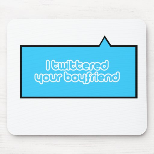 I twittered your boyfriend mouse pad