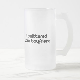 I twittered your boyfriend 16 oz frosted glass beer mug