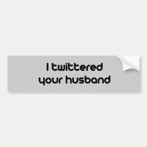 I twittered your husband car bumper sticker