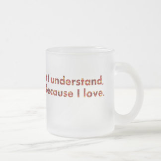 ... I understand because I love (Tolstoy quote) Frosted Glass Coffee Mug