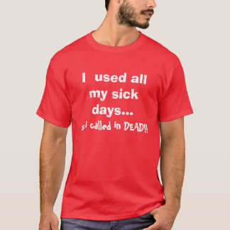 I  used all my sick days..., so i called in DEAD!! T-Shirt