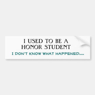 I USED TO BE A HONOR STUDENT, I don't know what... Car Bumper Sticker